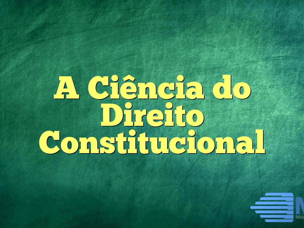 A Ciência do Direito Constitucional