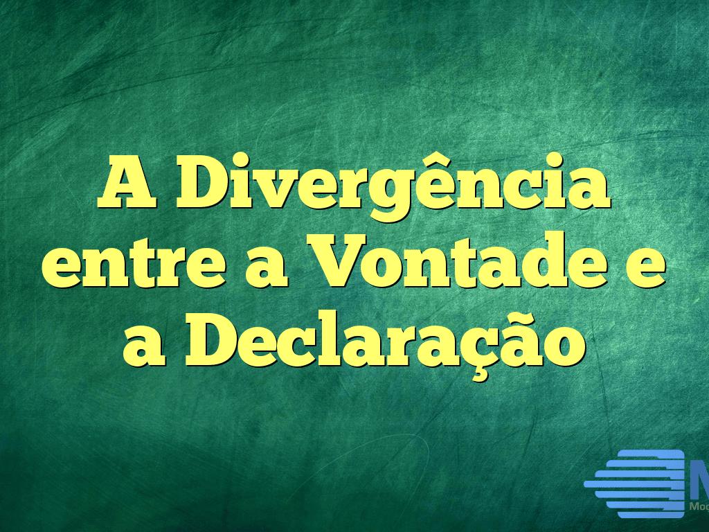 A Divergência entre a Vontade e a Declaração