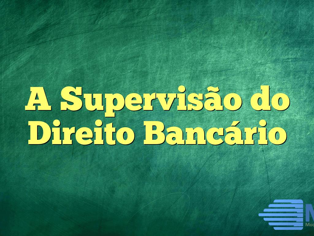 A Supervisão do Direito Bancário