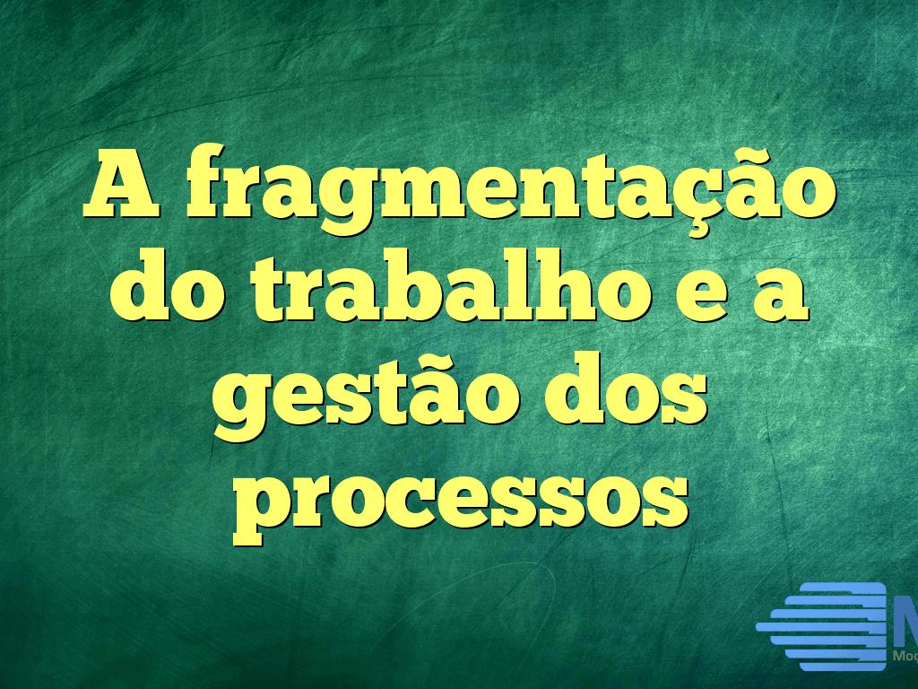 A fragmentação do trabalho e a gestão dos processos