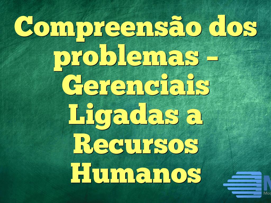 Compreensão dos problemas – Gerenciais Ligadas a Recursos Humanos