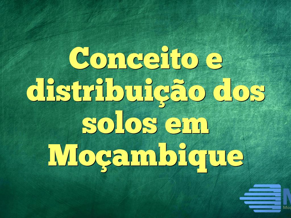 Conceito e distribuição dos solos em Moçambique