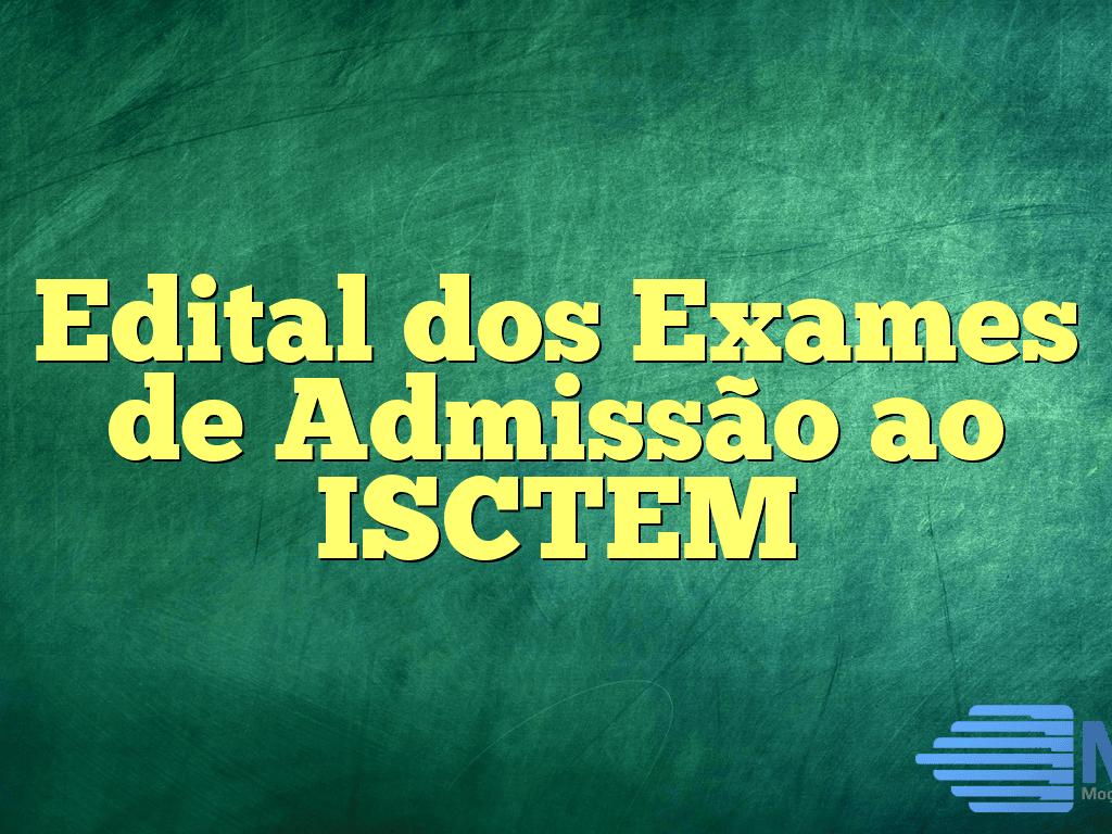 Edital dos Exames de Admissão ao ISCTEM
