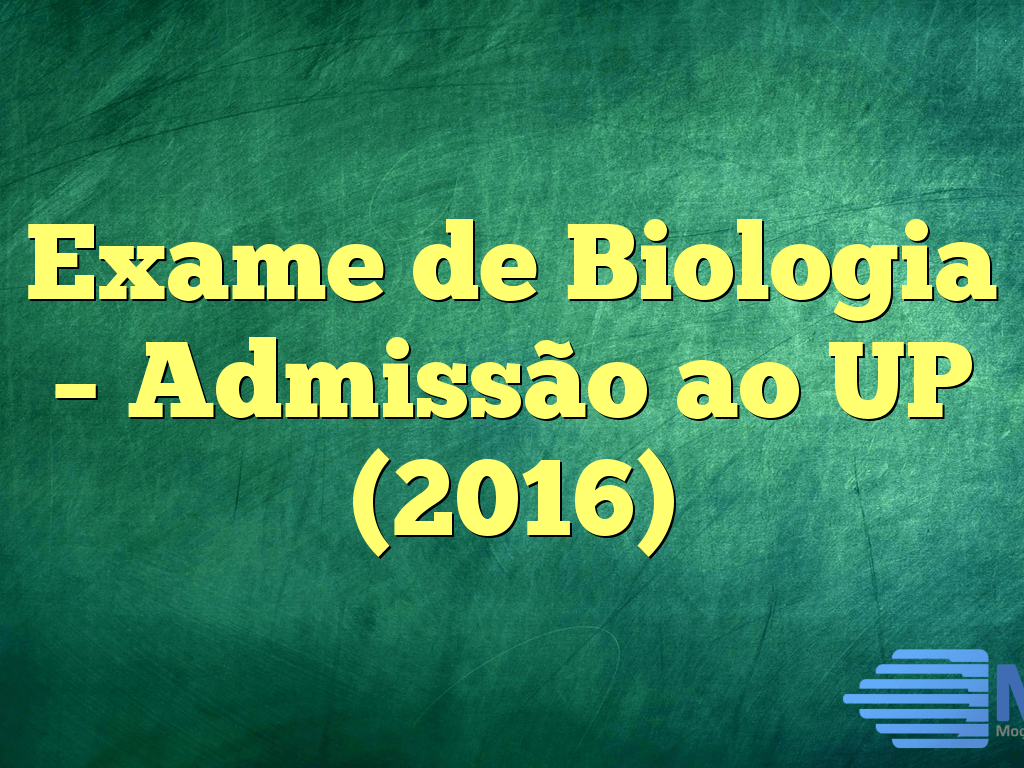 Exame de Biologia – Admissão ao UP (2016)