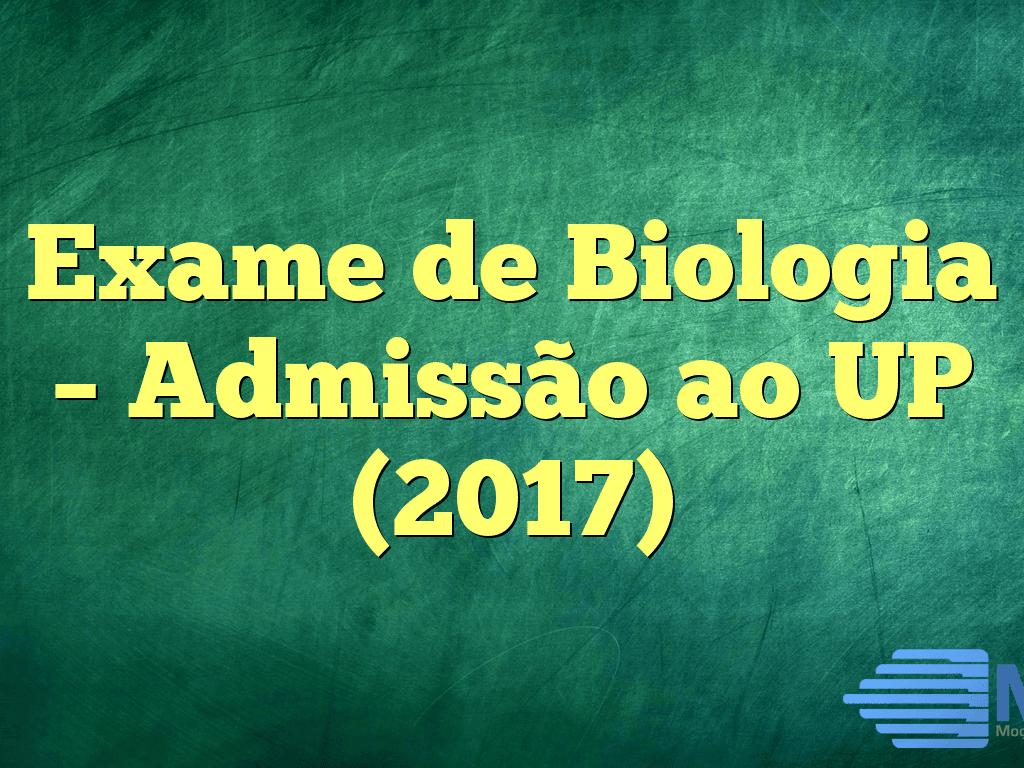 Exame de Biologia – Admissão ao UP (2017)