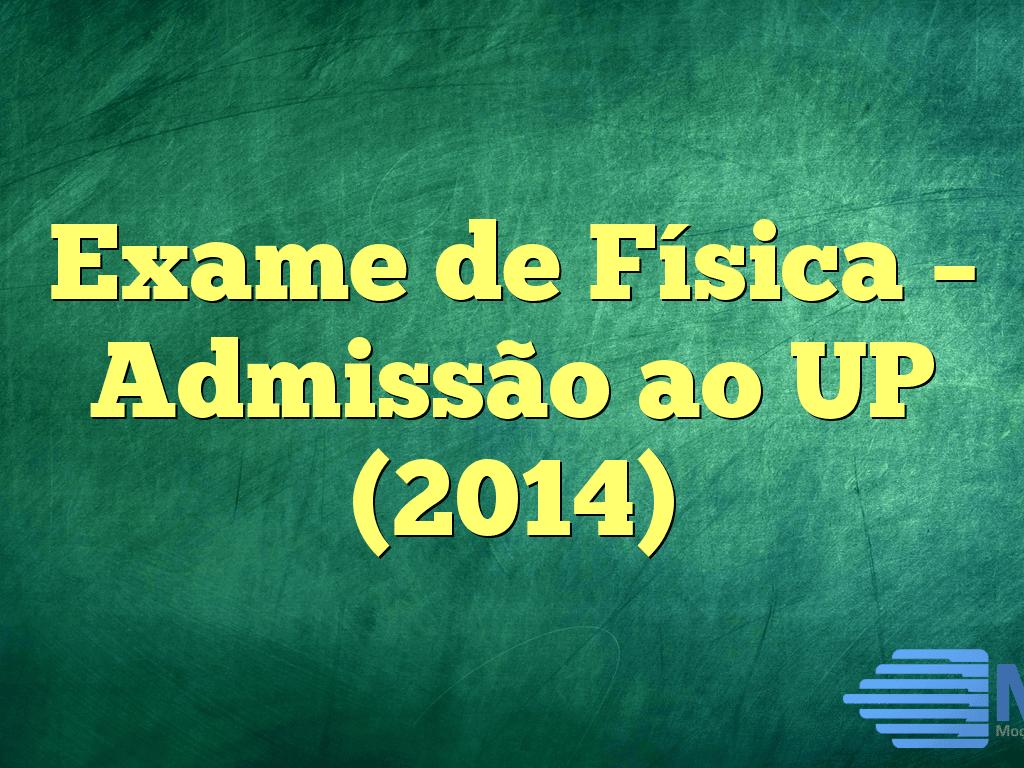 Exame de Física – Admissão ao UP (2014)