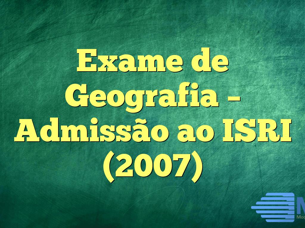 Exame de Geografia – Admissão ao ISRI (2007)