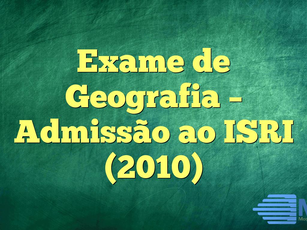 Exame de Geografia – Admissão ao ISRI (2010)