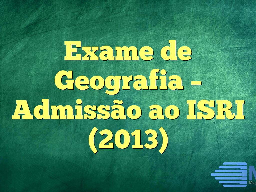 Exame de Geografia – Admissão ao ISRI (2013)