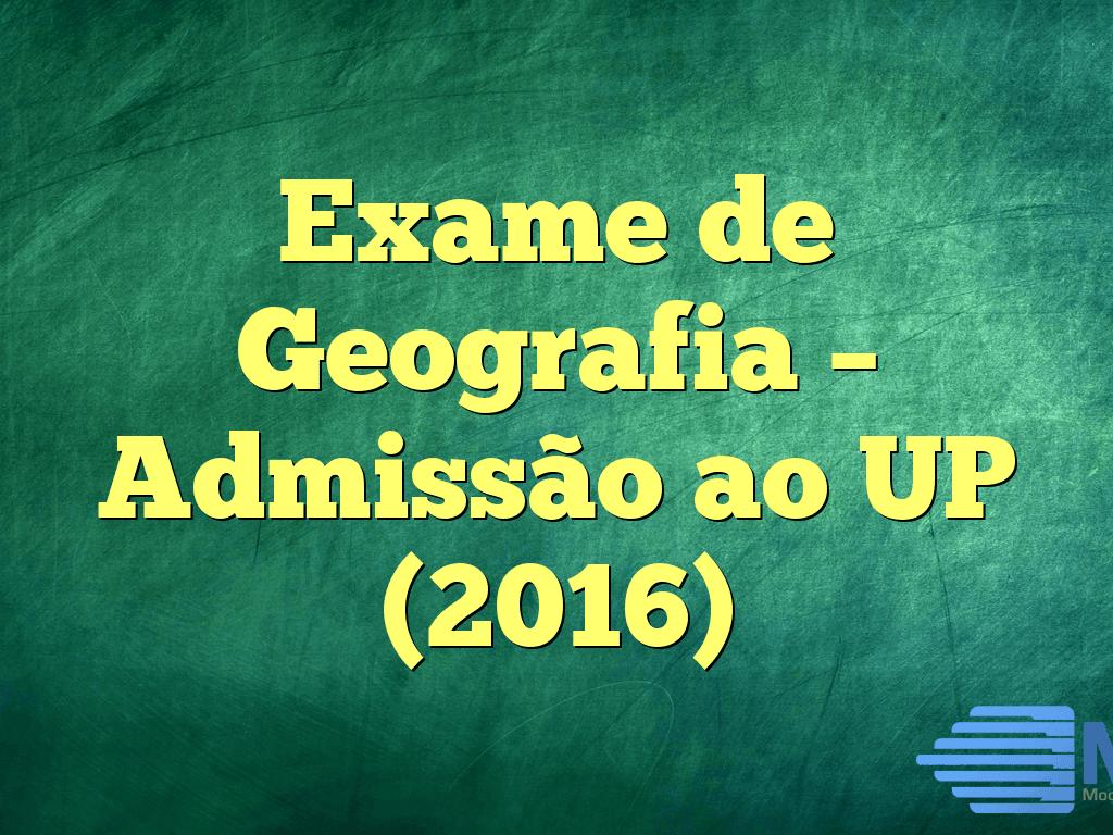 Exame de Geografia – Admissão ao UP (2016)