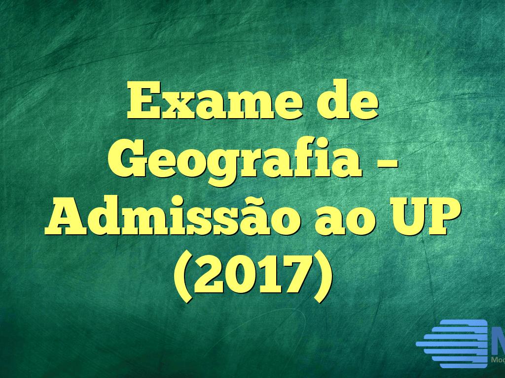 Exame de Geografia – Admissão ao UP (2017)