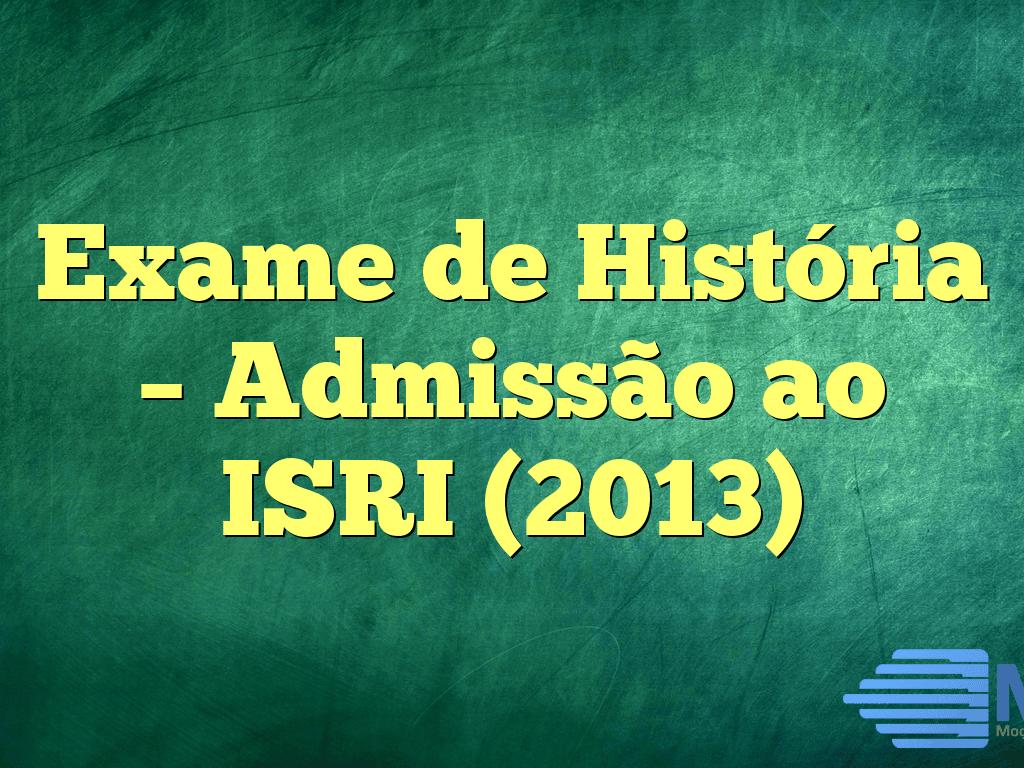 Exame de História – Admissão ao ISRI (2013)