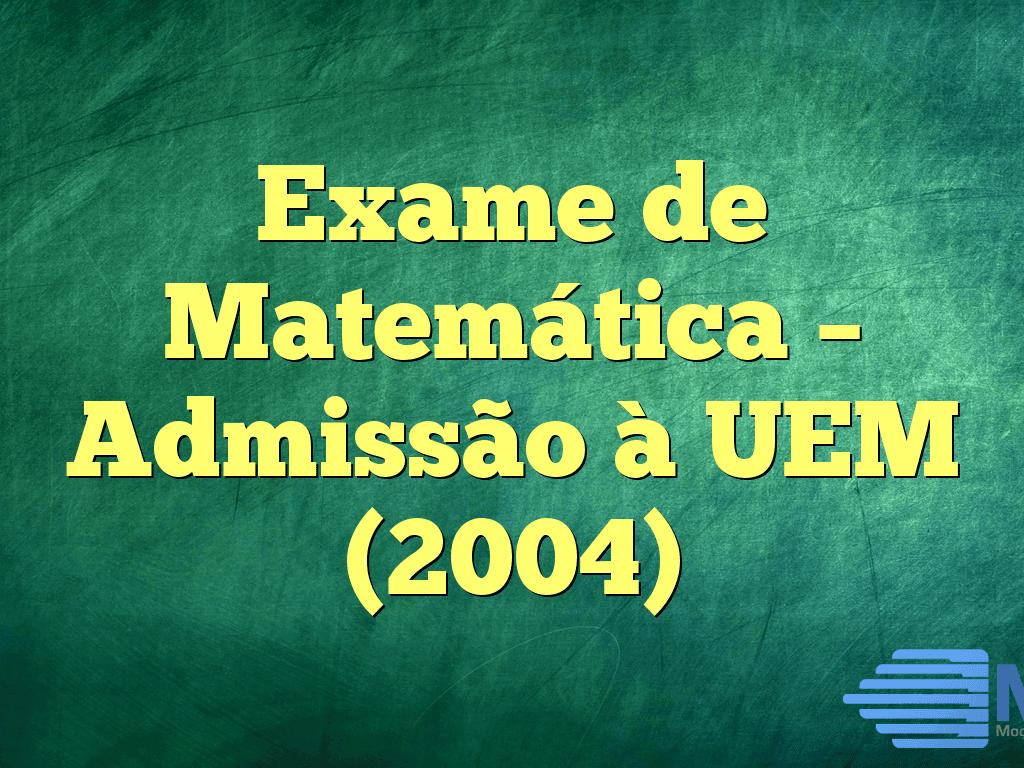 Exame de Matemática – Admissão à UEM (2004)