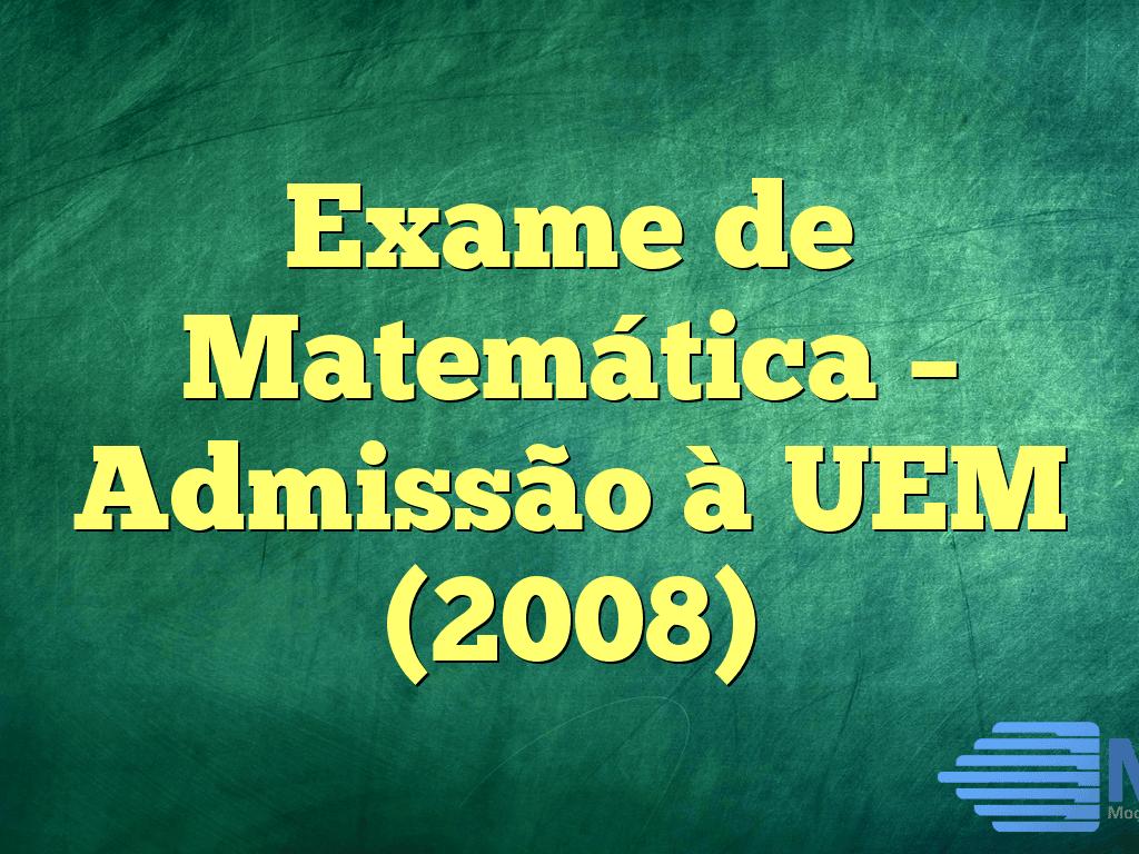 Exame de Matemática – Admissão à UEM (2008)