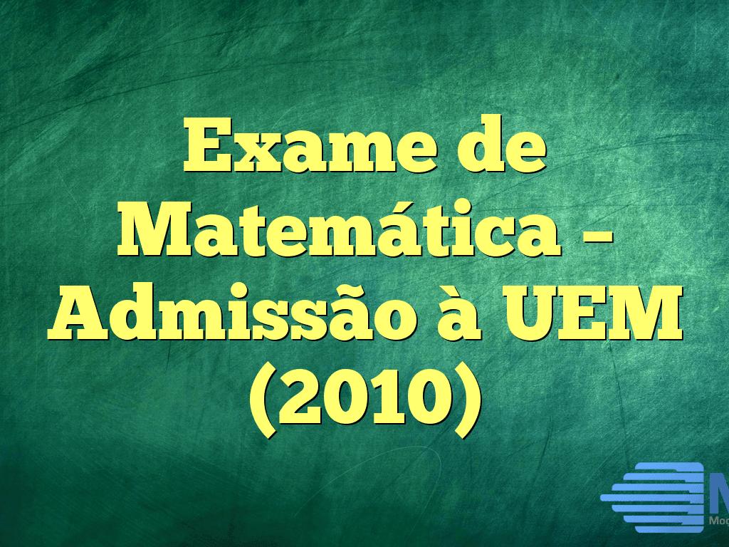 Exame de Matemática – Admissão à UEM (2010)