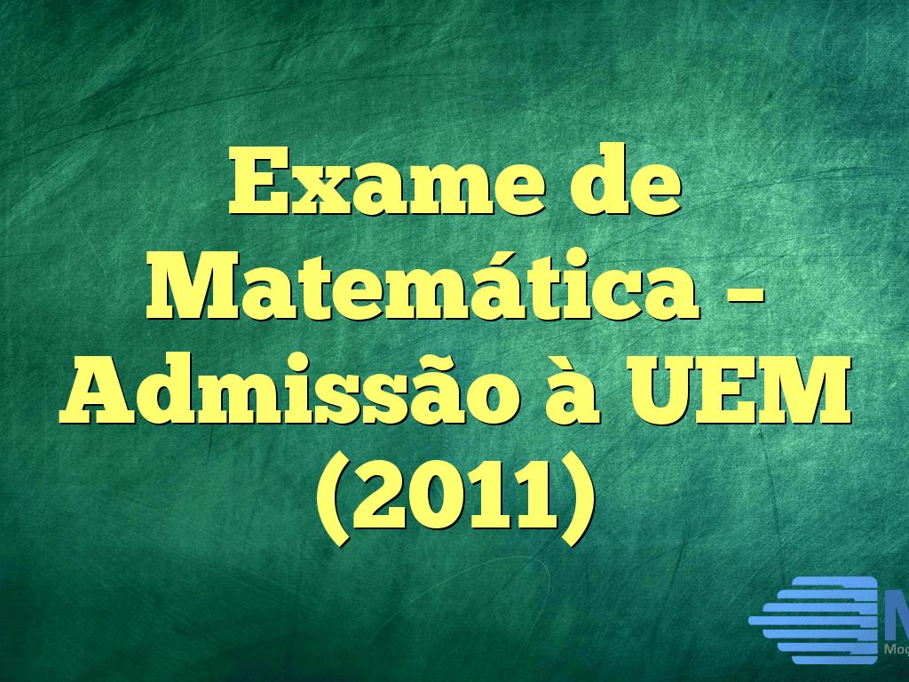 Exame de Matemática – Admissão à UEM (2011)