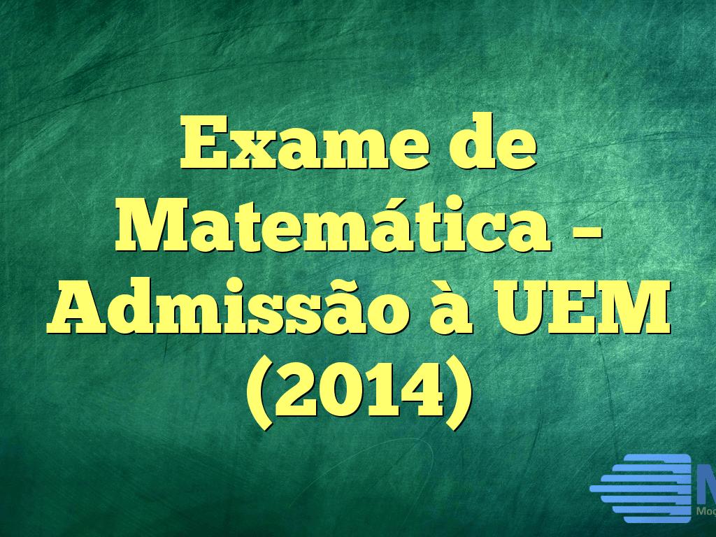 Exame de Matemática – Admissão à UEM (2014)