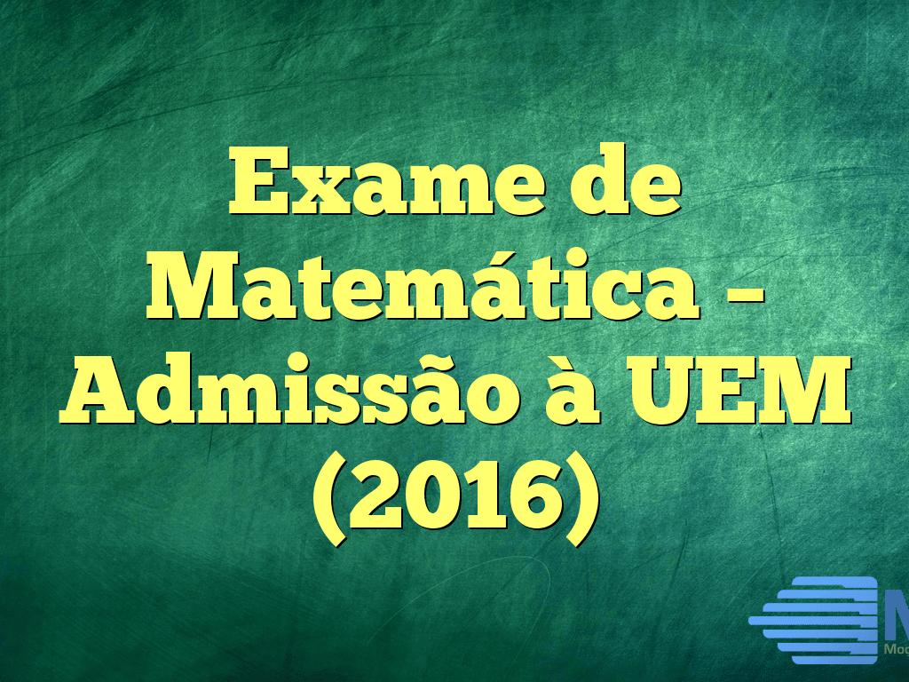 Exame de Matemática – Admissão à UEM (2016)