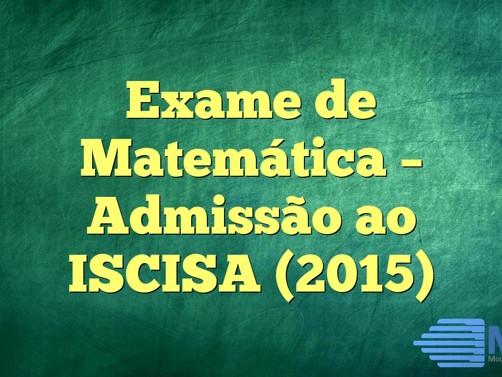 Exame de Matemática – Admissão ao ISCISA (2015)