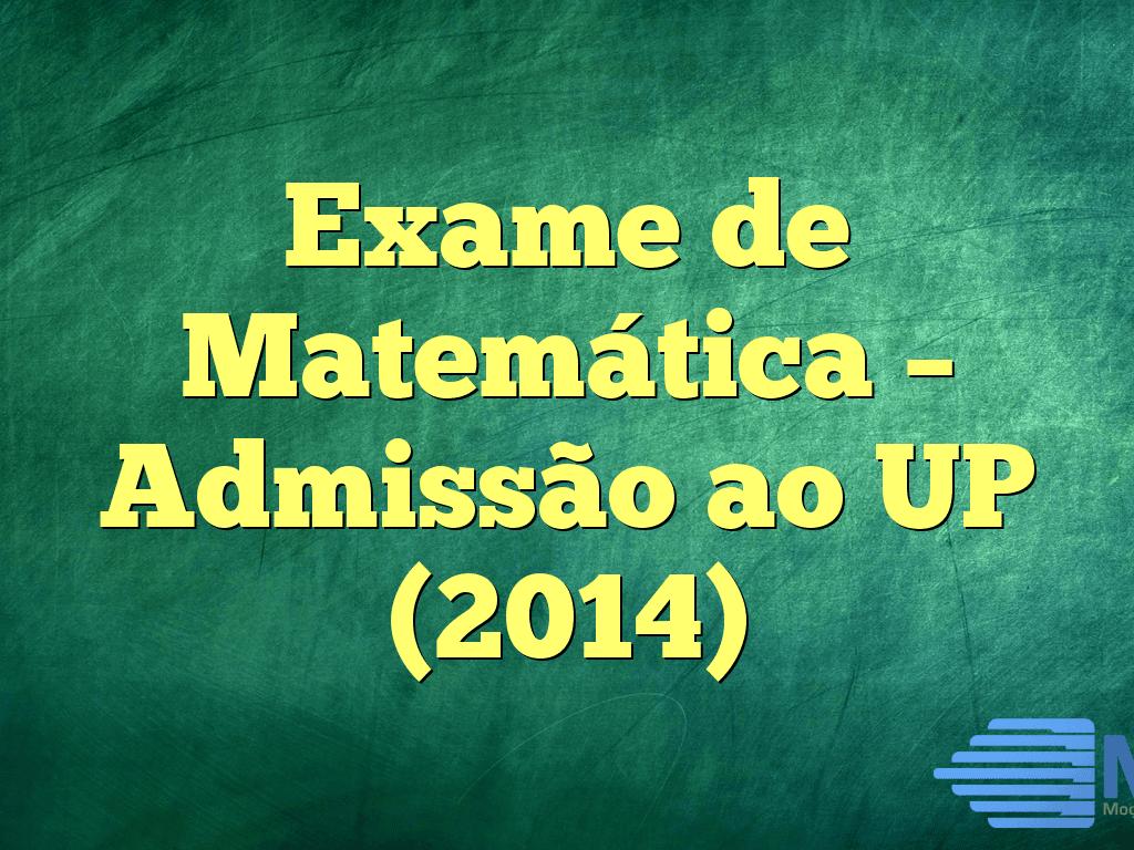 Exame de Matemática – Admissão ao UP (2014)