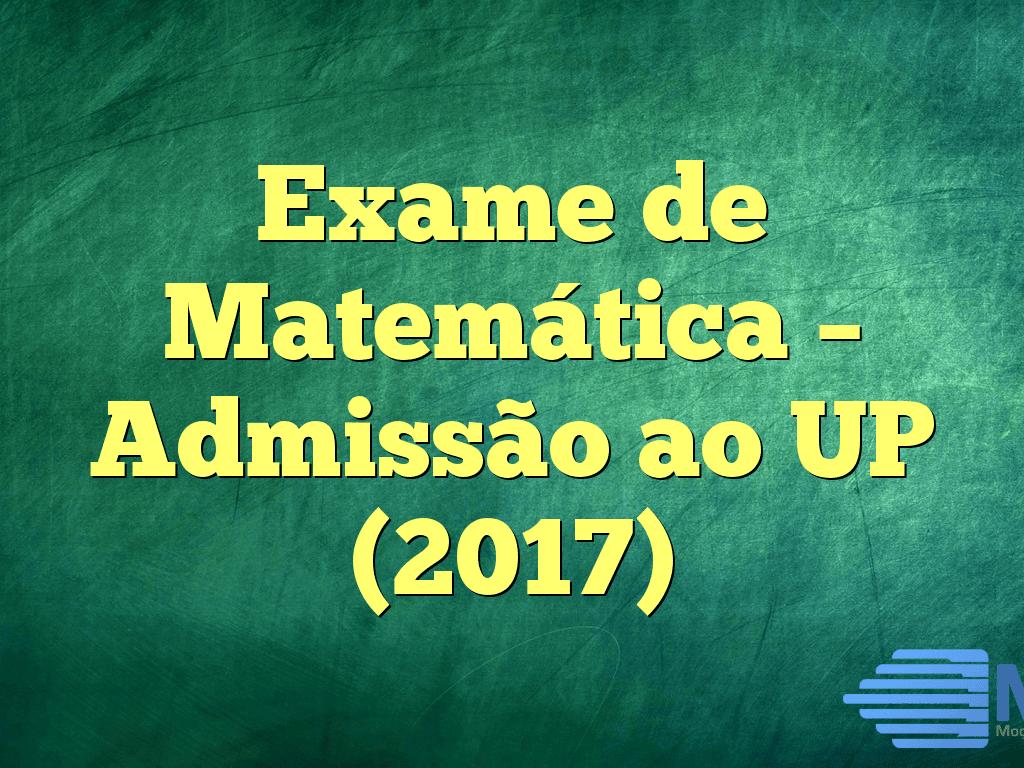 Exame de Matemática – Admissão ao UP (2017)