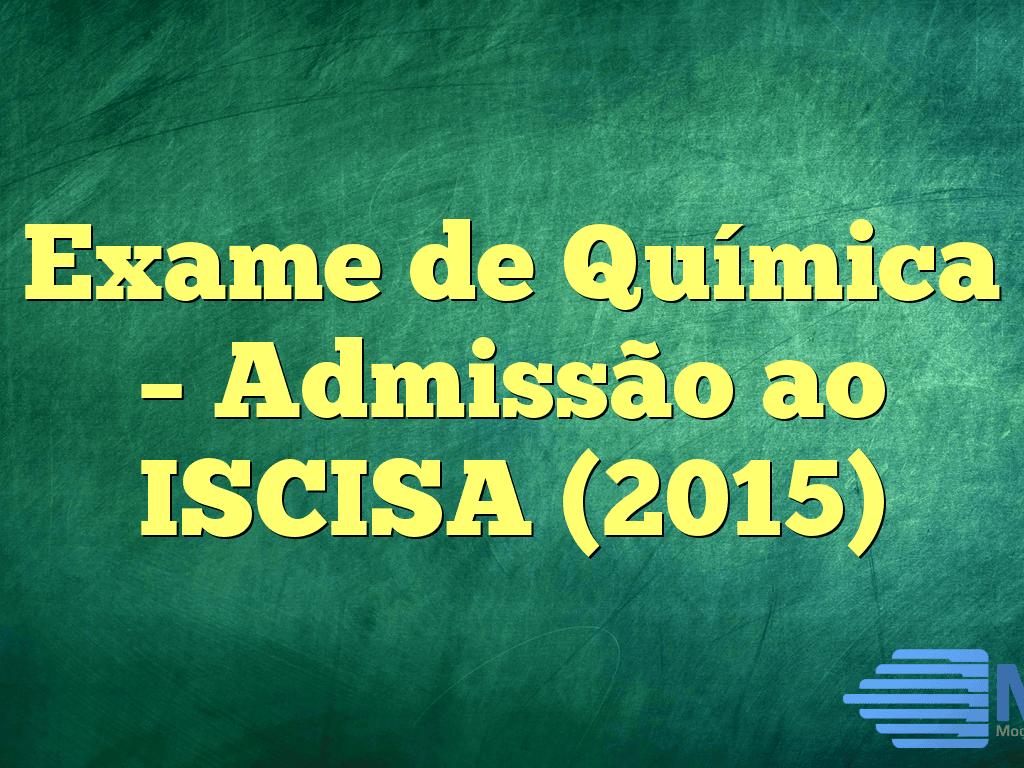 Exame de Química – Admissão ao ISCISA (2015)