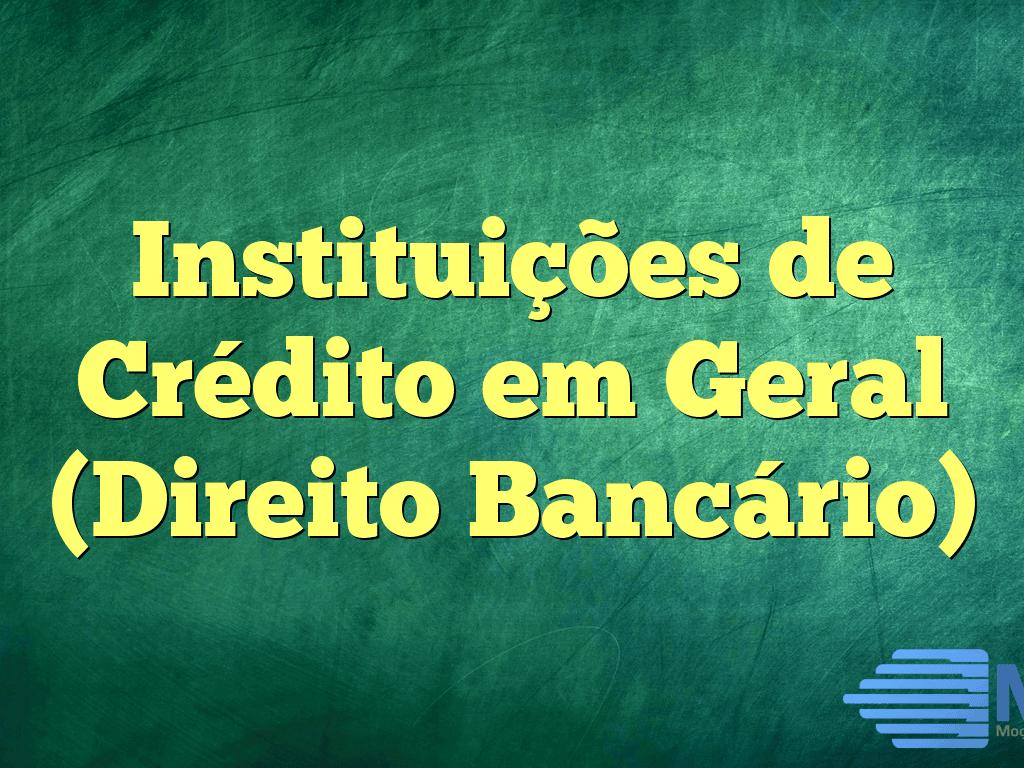 Instituições de Crédito em Geral (Direito Bancário)