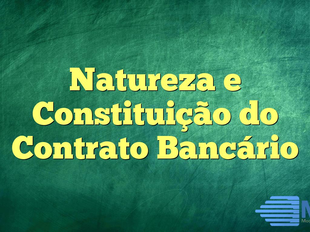 Natureza e Constituição do Contrato Bancário