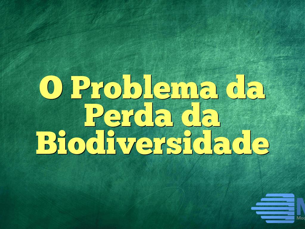 O Problema da Perda da Biodiversidade