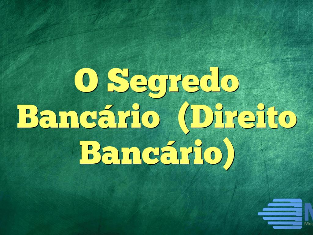 O Segredo Bancário (Direito Bancário)