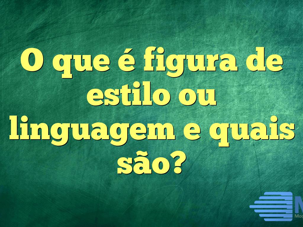 O que é figura de estilo ou linguagem e quais são?