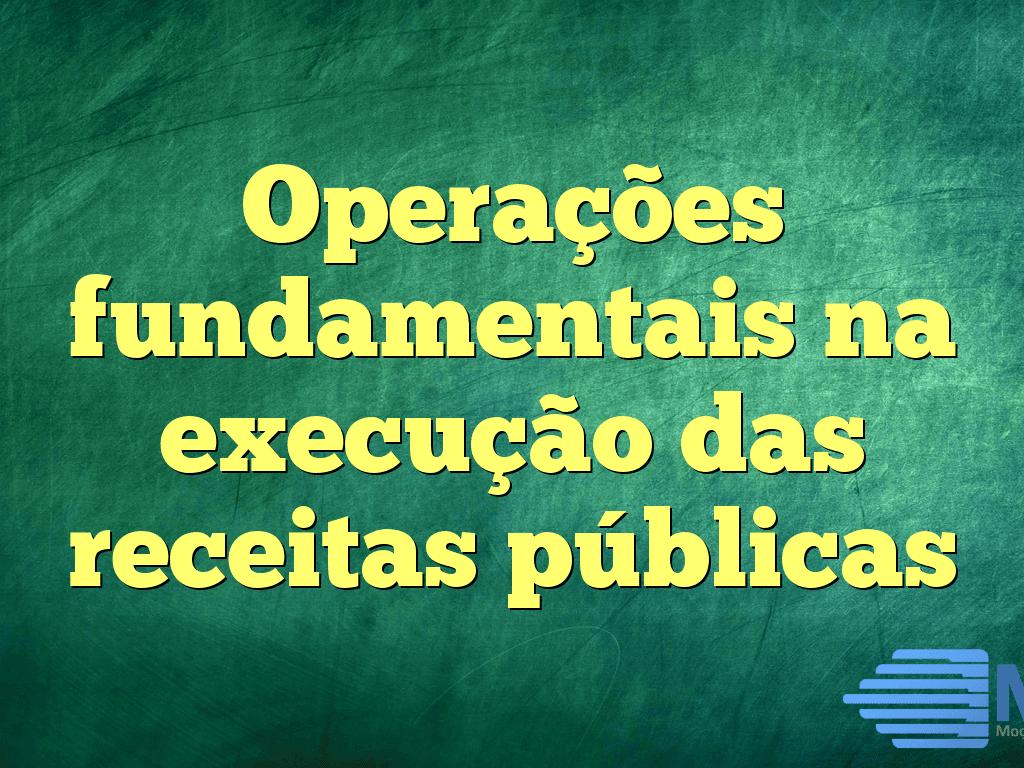 Operações fundamentais na execução das receitas públicas