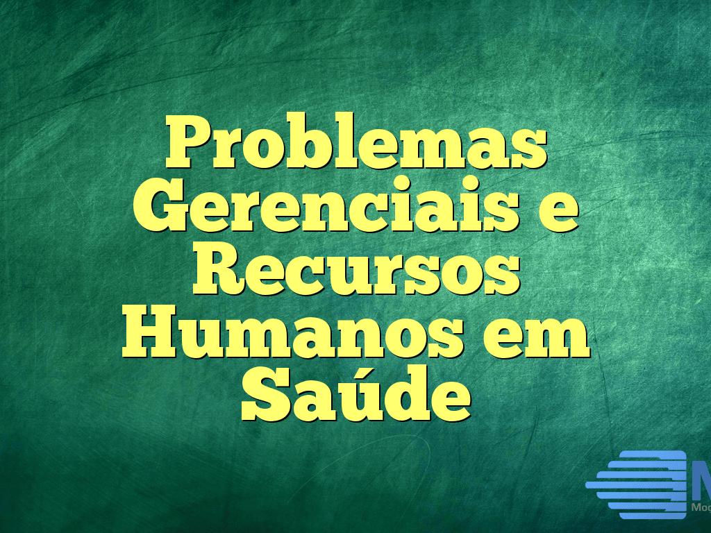 Problemas Gerenciais e Recursos Humanos em Saúde