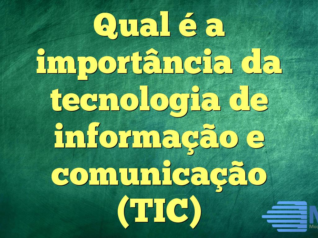 Qual é a importância da tecnologia de informação e comunicação (TIC)