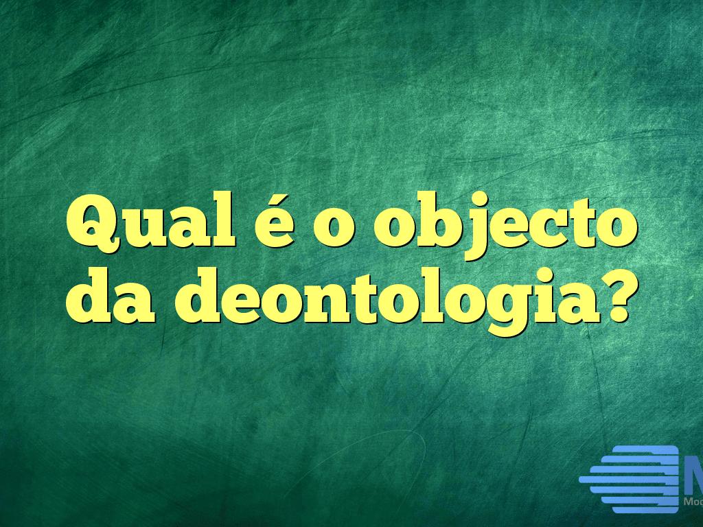 Qual é o objecto da deontologia?