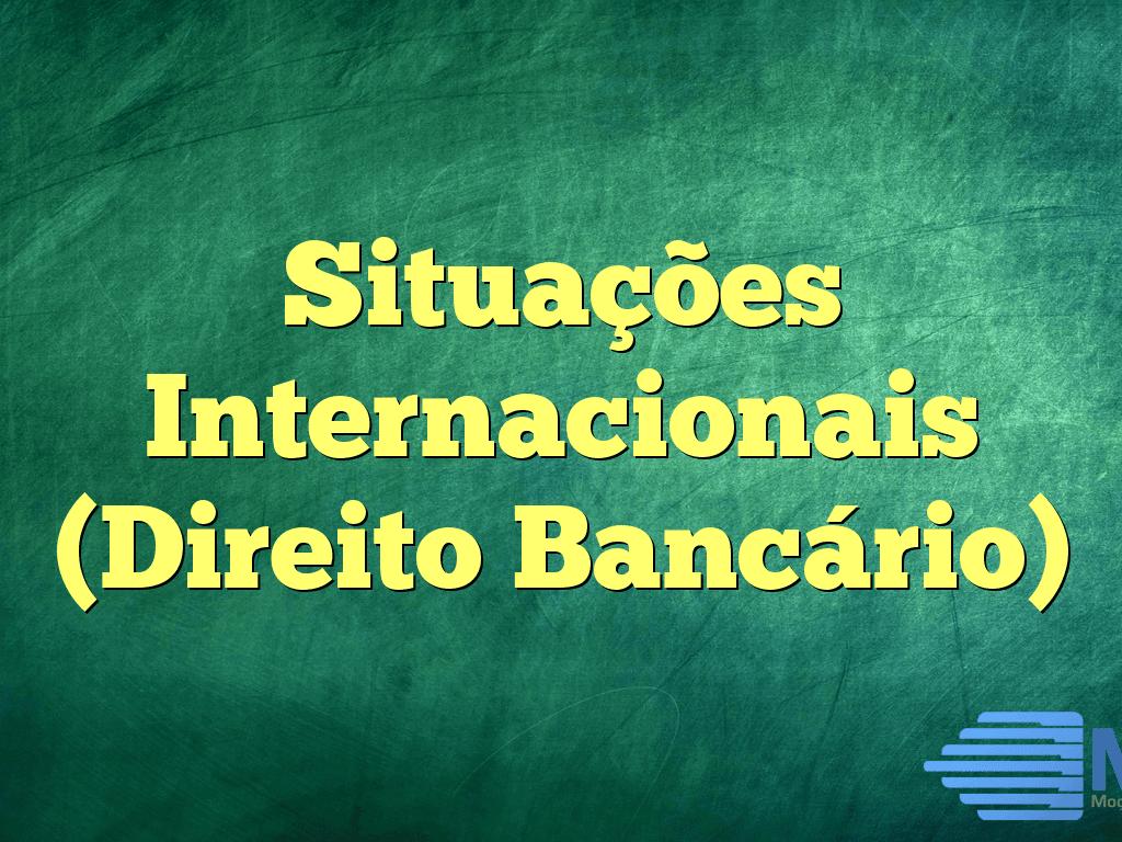 Situações Internacionais (Direito Bancário)